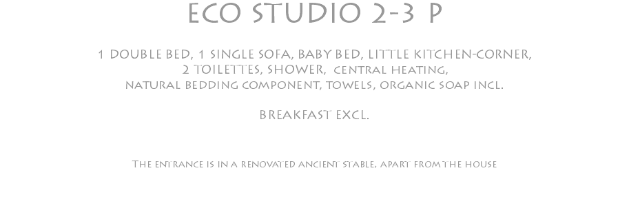 ECO STUDIO 2-3 P 1 DOUBLE BED, 1 SINGLE SOFA, BABY BED, LITTLE KITCHEN-CORNER, 2 TOILETTES, SHOWER, central heating, natural bedding component, towels, organic soap incl. BREAKFAST EXCL. The entrance is in a renovated ancient stable, apart from the house